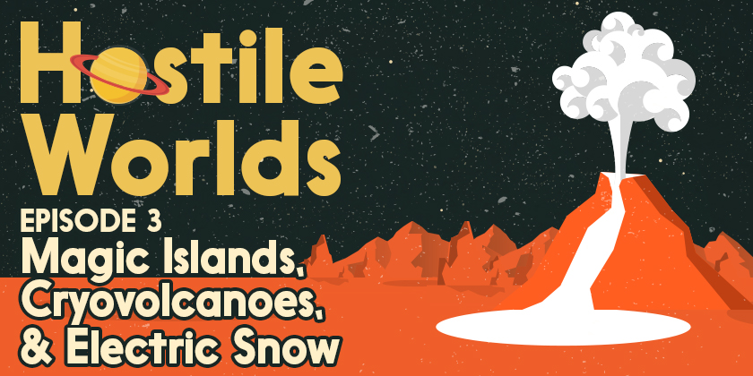Magic Islands, Cryovolcanoes, & Electric Snow | Hostile Worlds Episode 3