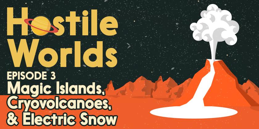 Magic Islands, Cryovolcanoes, & Electric Snow | Hostile Worlds Episode 3